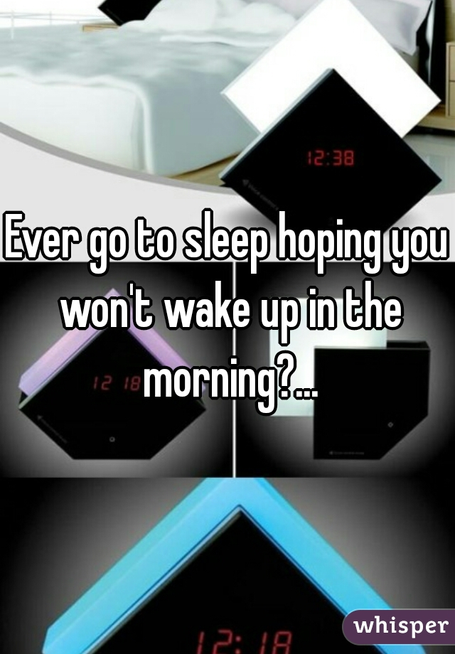 Ever go to sleep hoping you won't wake up in the morning?...