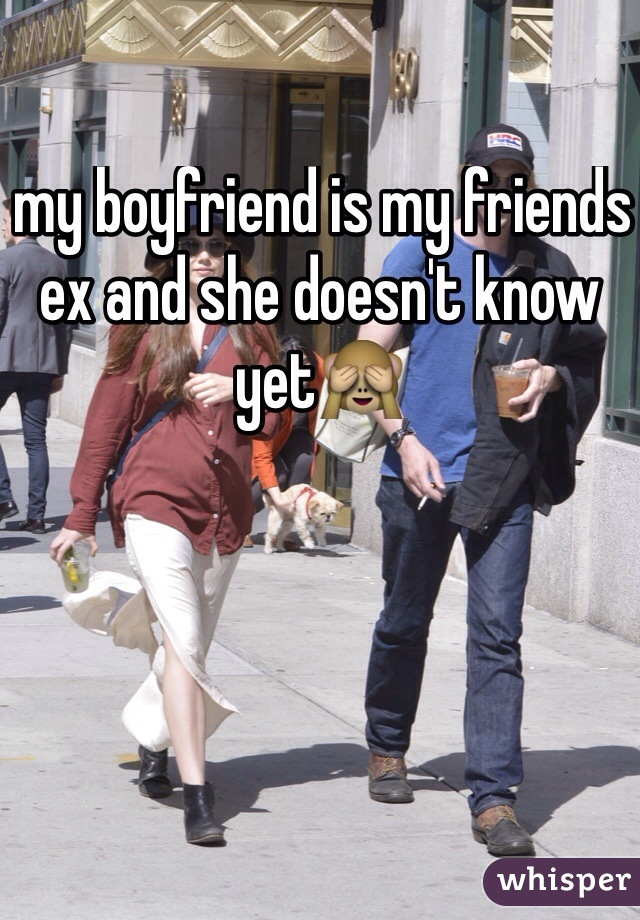 my boyfriend is my friends ex and she doesn't know yet🙈