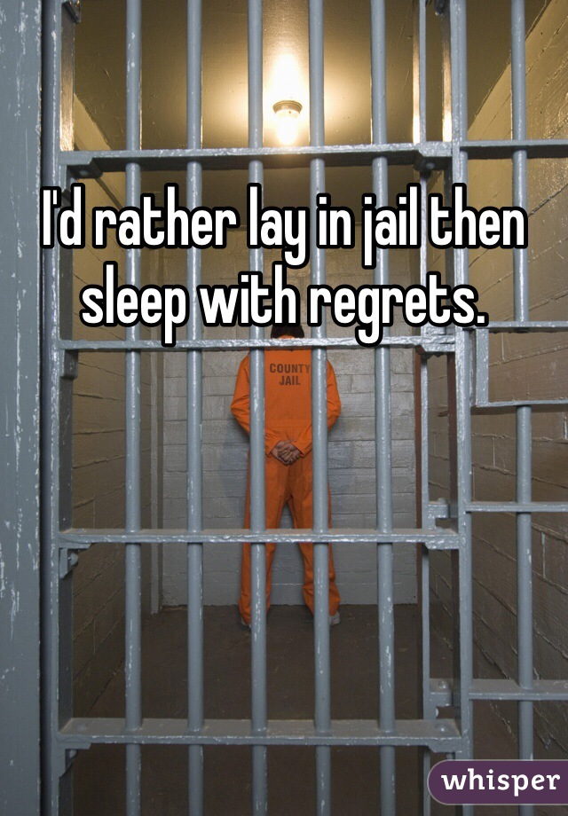 I'd rather lay in jail then sleep with regrets.