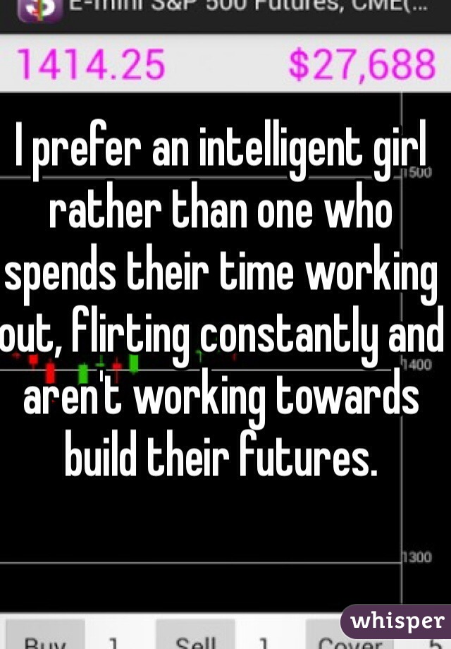 I prefer an intelligent girl rather than one who spends their time working out, flirting constantly and aren't working towards build their futures.