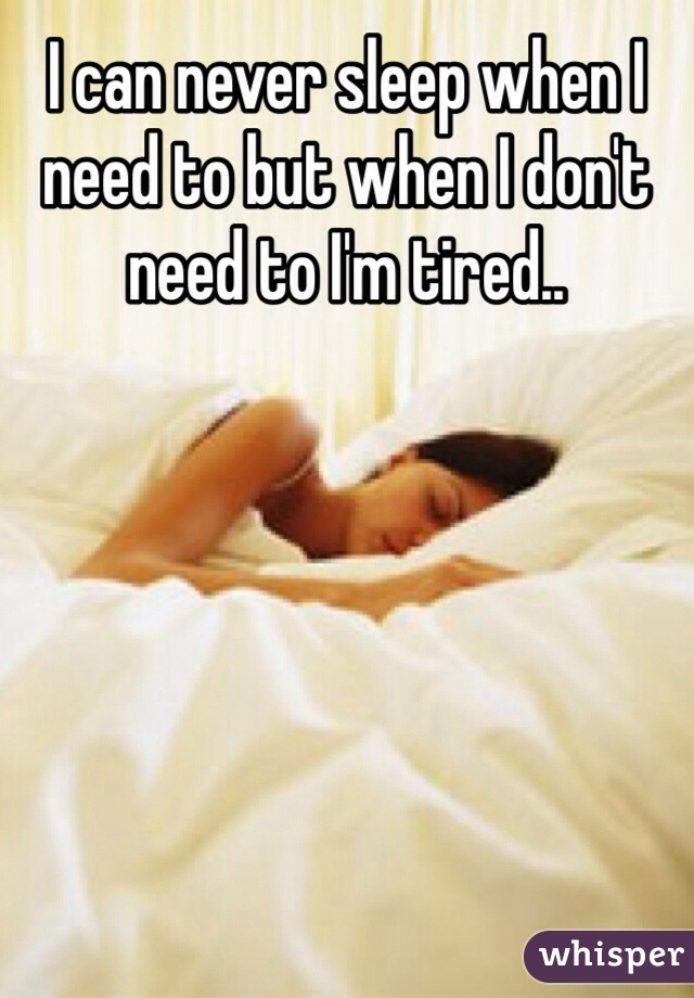 I can never sleep when I need to but when I don't need to I'm tired..