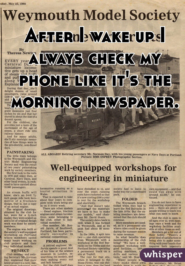 After I wake up I always check my phone like it's the morning newspaper.