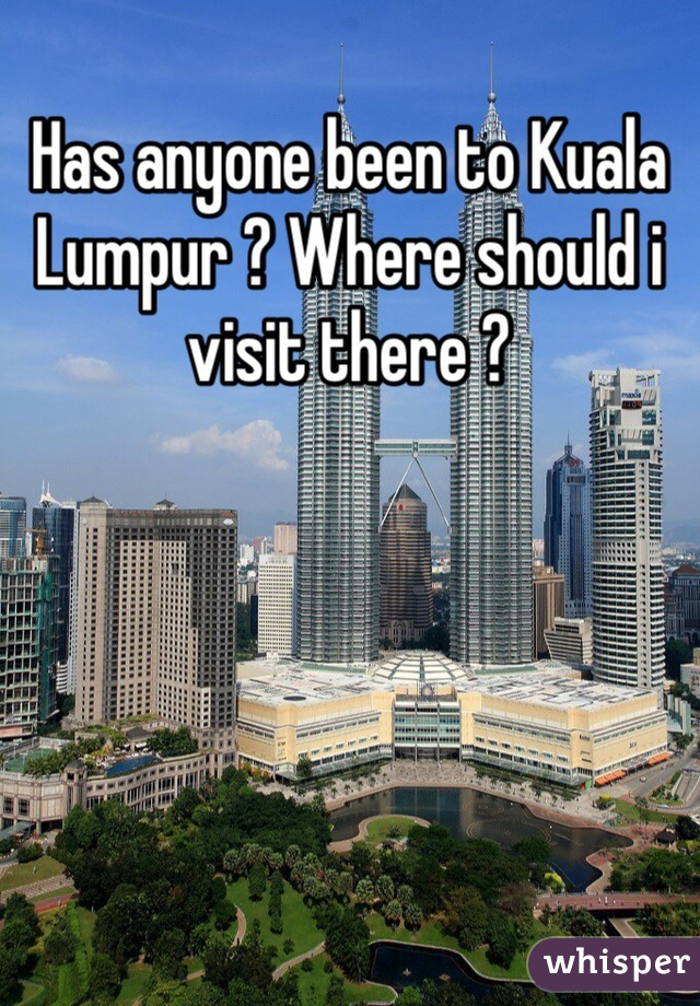 Has anyone been to Kuala Lumpur ? Where should i visit there ?