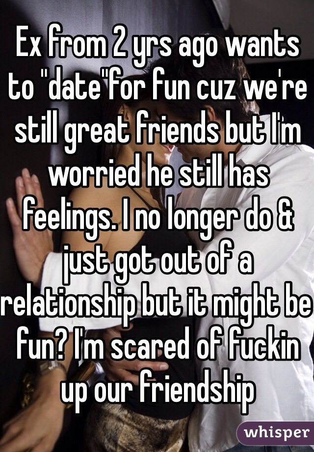 """Ex from 2 yrs ago wants to """"date""""for fun cuz we're still great friends but I'm worried he still has feelings. I no longer do & just got out of a relationship but it might be fun? I'm scared of fuckin up our friendship"""