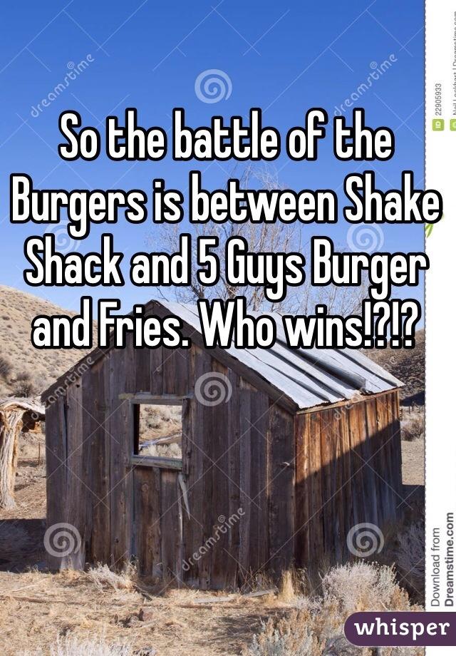 So the battle of the Burgers is between Shake Shack and 5 Guys Burger and Fries. Who wins!?!?