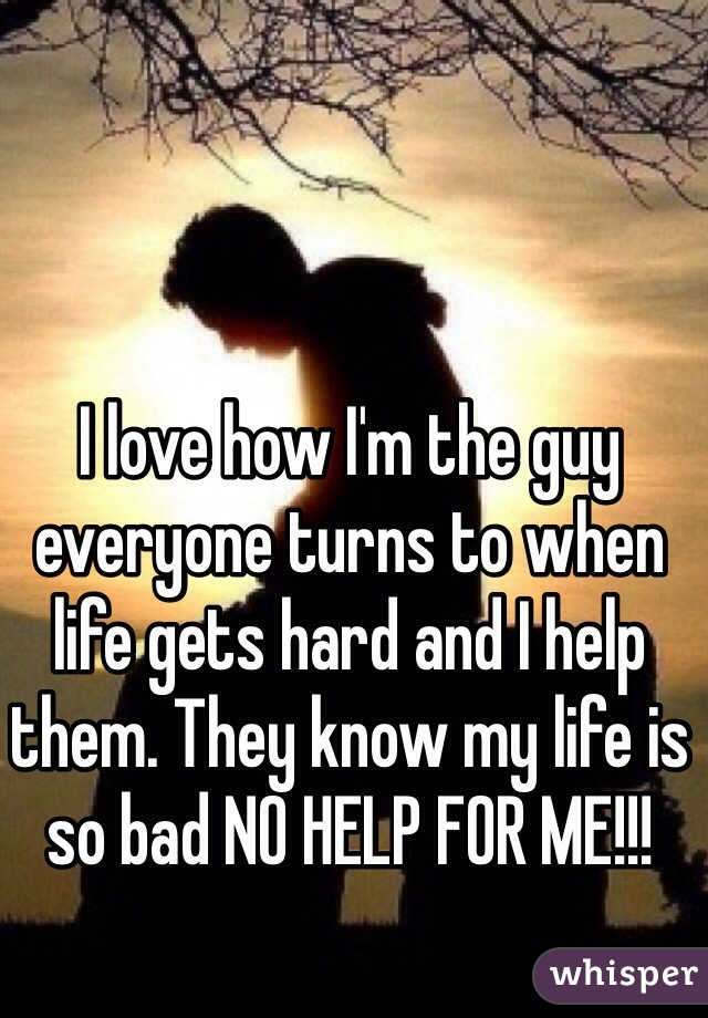 I love how I'm the guy everyone turns to when life gets hard and I help them. They know my life is so bad NO HELP FOR ME!!!
