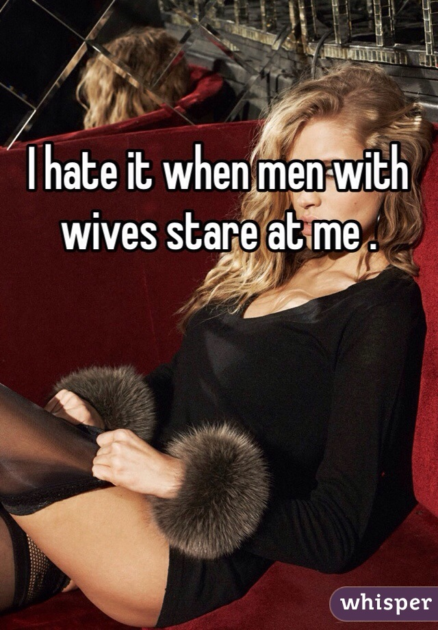 I hate it when men with wives stare at me .