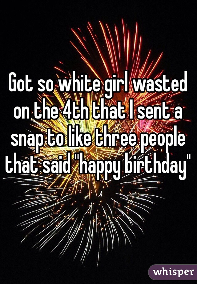 """Got so white girl wasted on the 4th that I sent a snap to like three people that said """"happy birthday"""""""