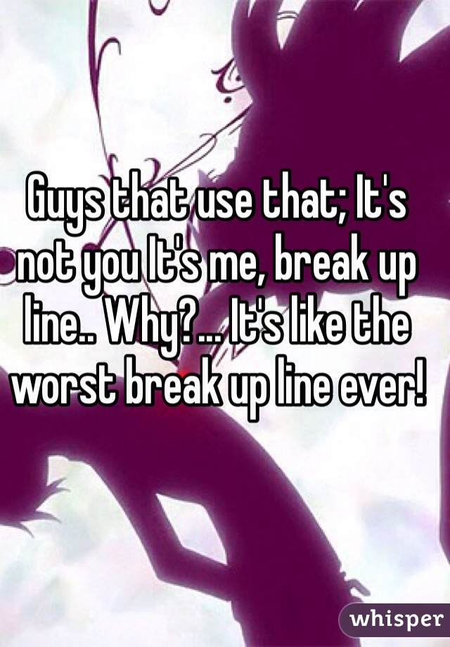 Guys that use that; It's not you It's me, break up line.. Why?... It's like the worst break up line ever!
