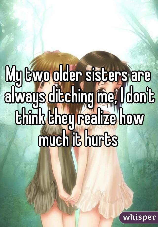 My two older sisters are always ditching me, I don't think they realize how much it hurts