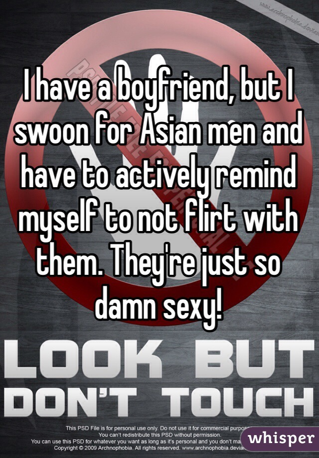 I have a boyfriend, but I swoon for Asian men and have to actively remind myself to not flirt with them. They're just so damn sexy!