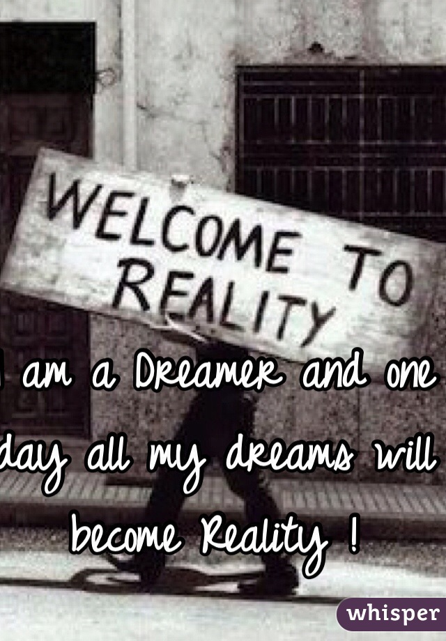 I am a Dreamer and one day all my dreams will become Reality !