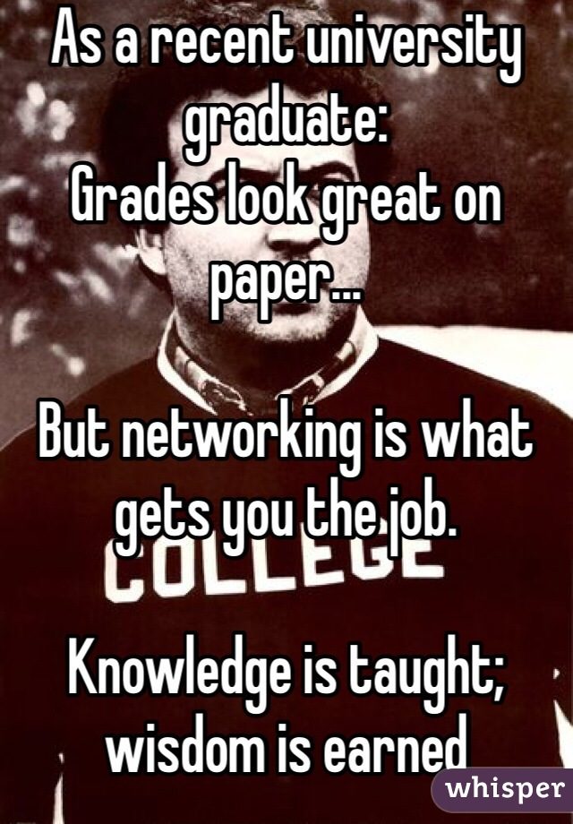 As a recent university graduate: Grades look great on paper...  But networking is what gets you the job.   Knowledge is taught;  wisdom is earned