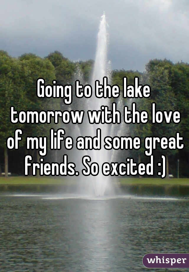 Going to the lake tomorrow with the love of my life and some great friends. So excited :)