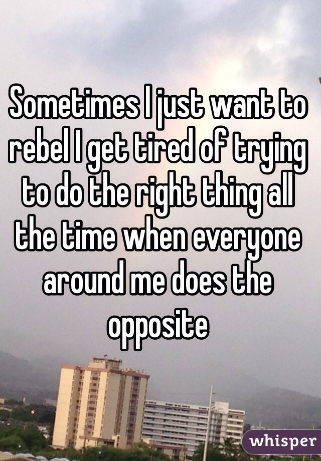 Sometimes I just want to rebel I get tired of trying to do the right thing all the time when everyone around me does the opposite
