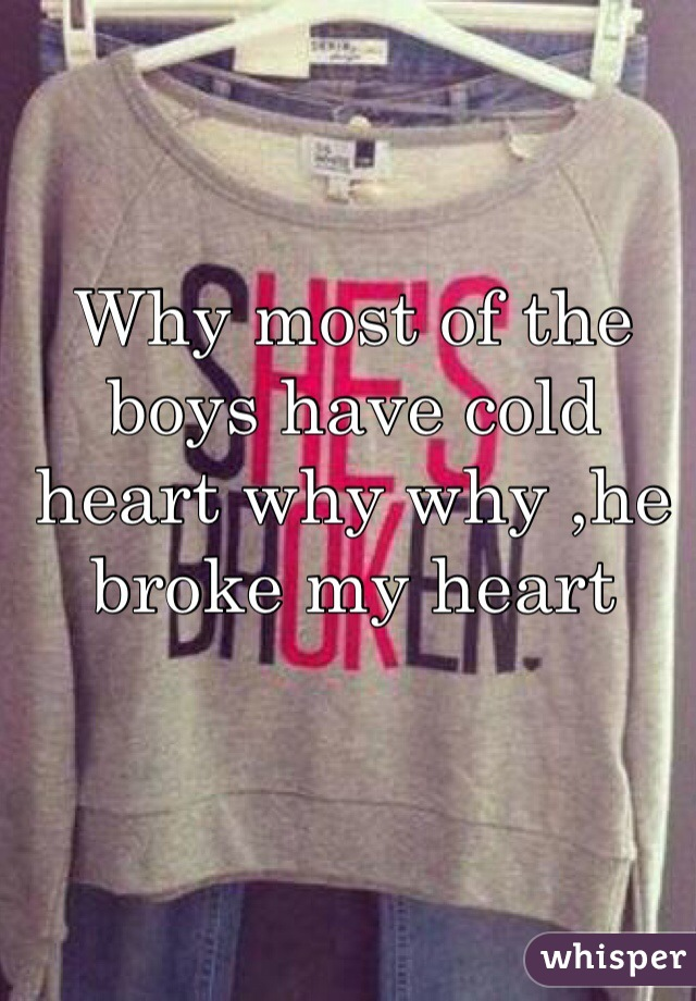 Why most of the boys have cold heart why why ,he broke my heart