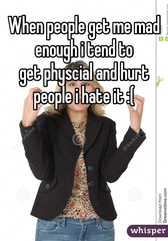 When people get me mad enough i tend to get physcial and hurt people i hate it :(
