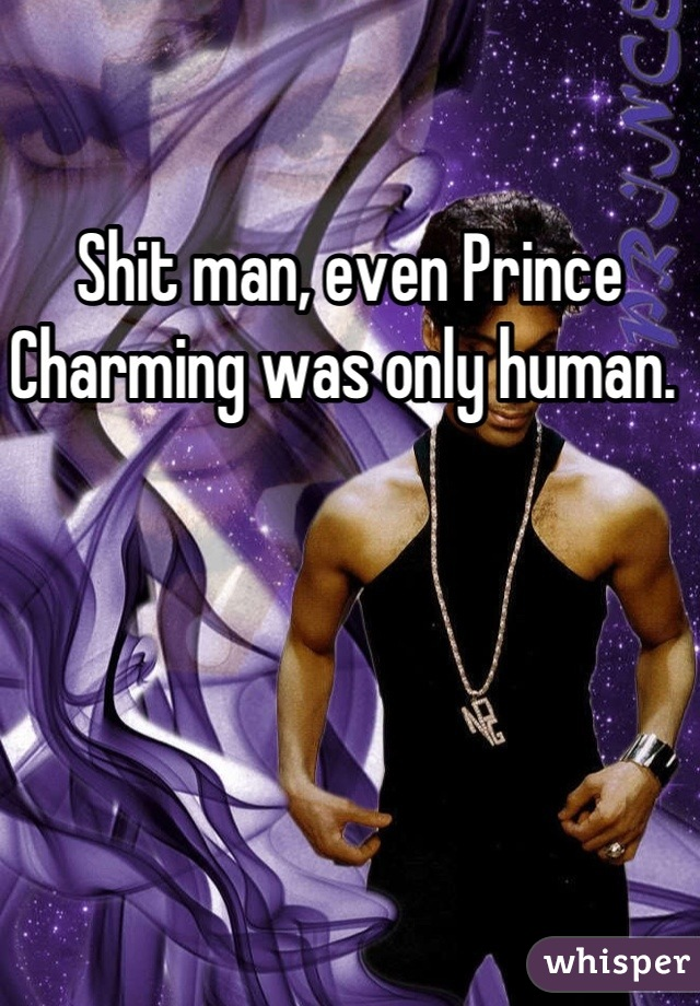 Shit man, even Prince Charming was only human.
