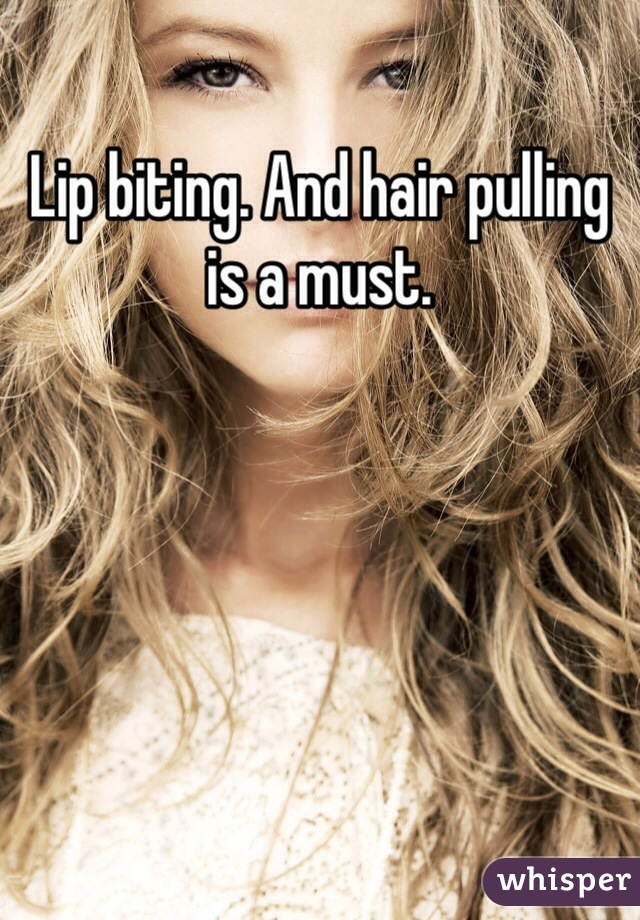 Lip biting. And hair pulling is a must.