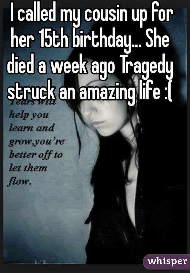 I called my cousin up for her 15th birthday... She died a week ago Tragedy struck an amazing life :(