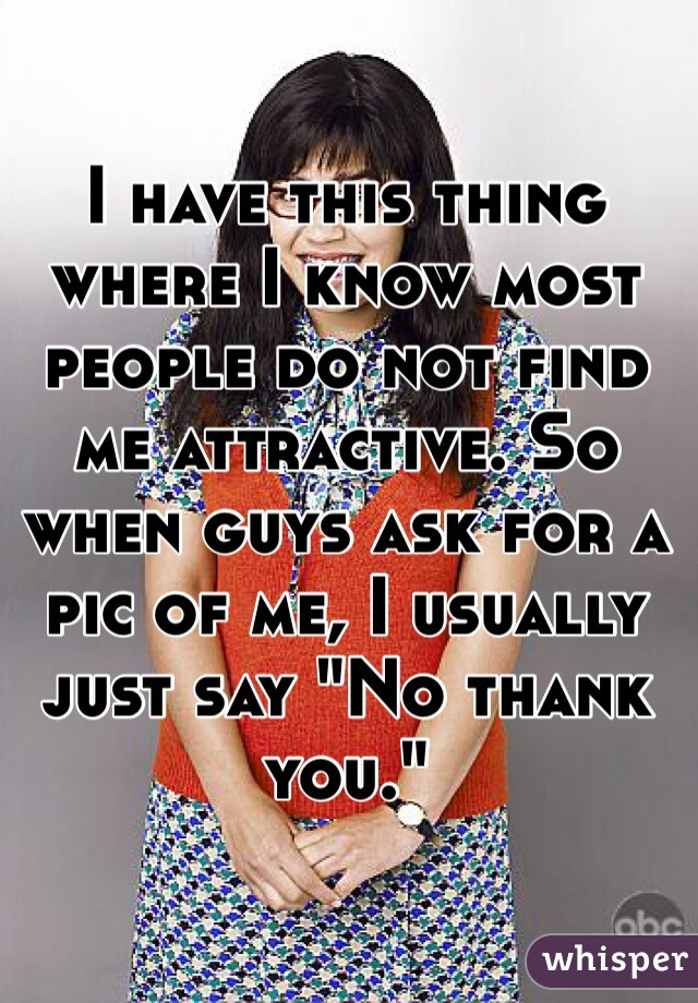 """I have this thing where I know most people do not find me attractive. So when guys ask for a pic of me, I usually just say """"No thank you."""""""
