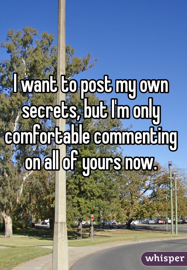 I want to post my own secrets, but I'm only comfortable commenting on all of yours now.