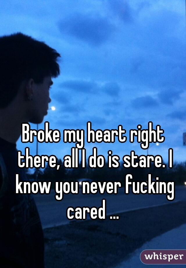 Broke my heart right there, all I do is stare. I know you never fucking cared ...