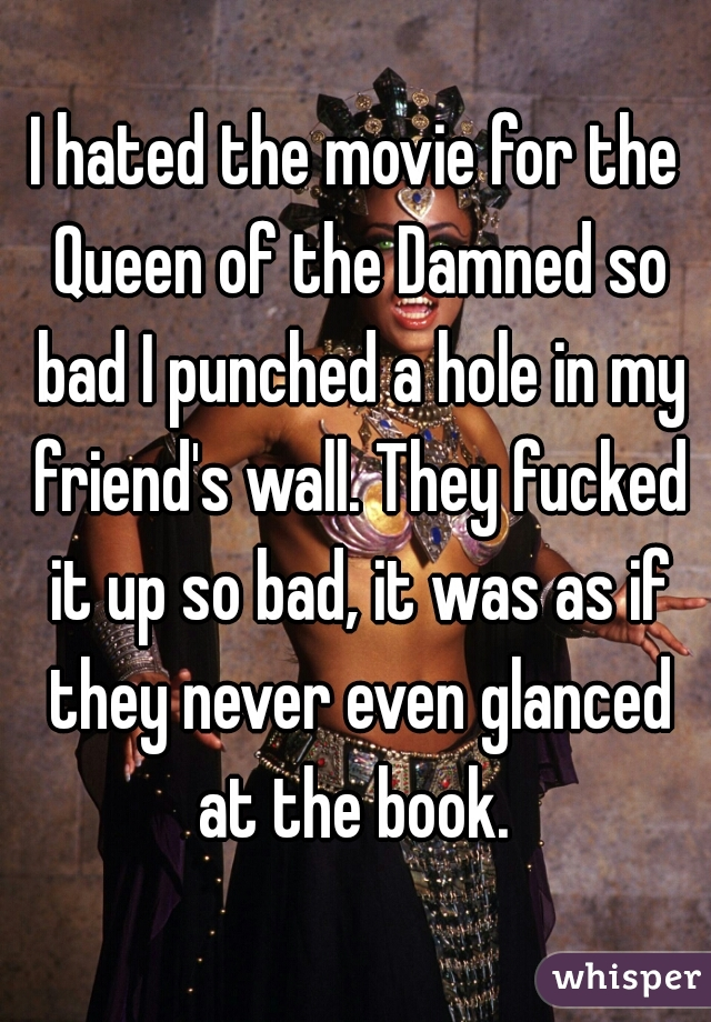 I hated the movie for the Queen of the Damned so bad I punched a hole in my friend's wall. They fucked it up so bad, it was as if they never even glanced at the book.