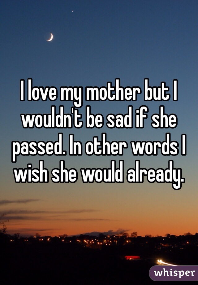 I love my mother but I wouldn't be sad if she passed. In other words I wish she would already.