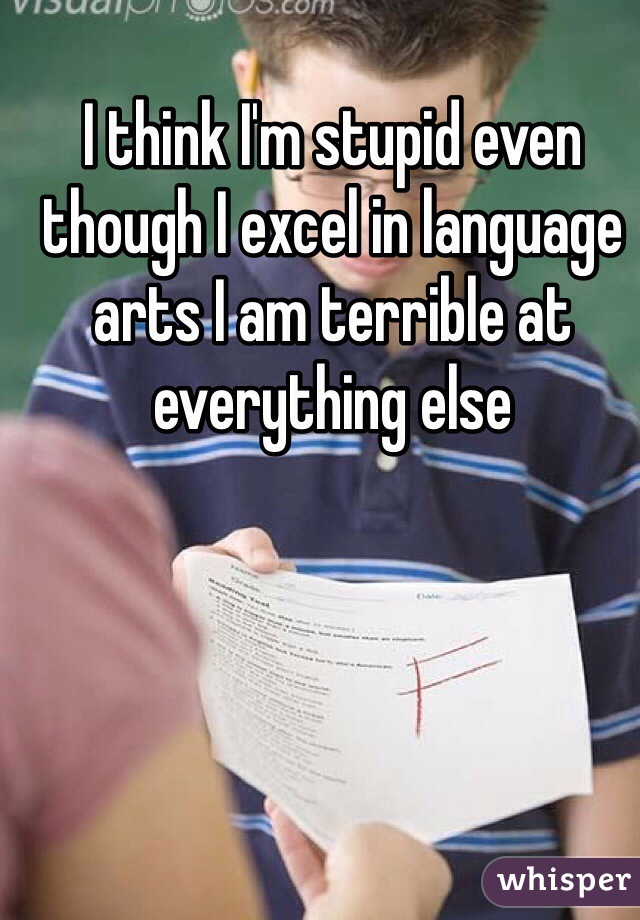 I think I'm stupid even though I excel in language arts I am terrible at everything else