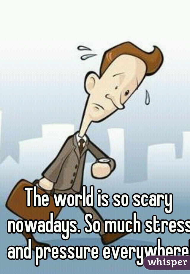 The world is so scary nowadays. So much stress and pressure everywhere!
