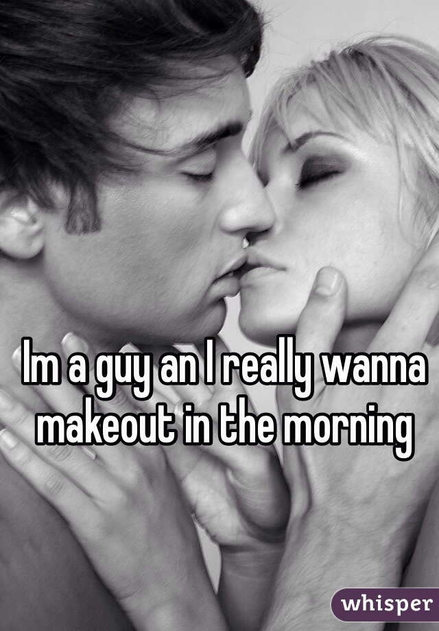 Im a guy an I really wanna makeout in the morning