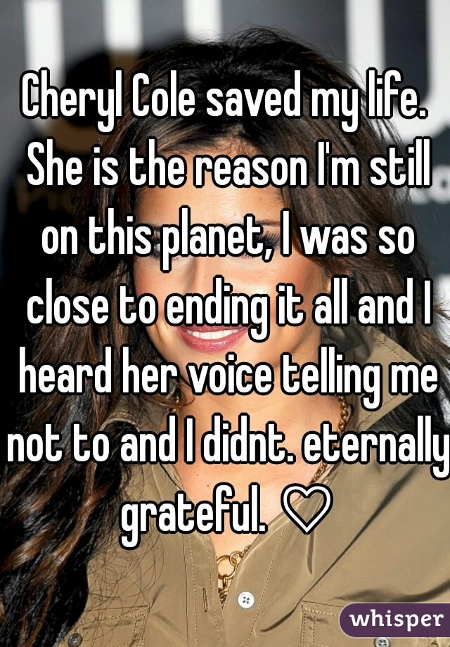 Cheryl Cole saved my life. She is the reason I'm still on this planet, I was so close to ending it all and I heard her voice telling me not to and I didnt. eternally grateful. ♡