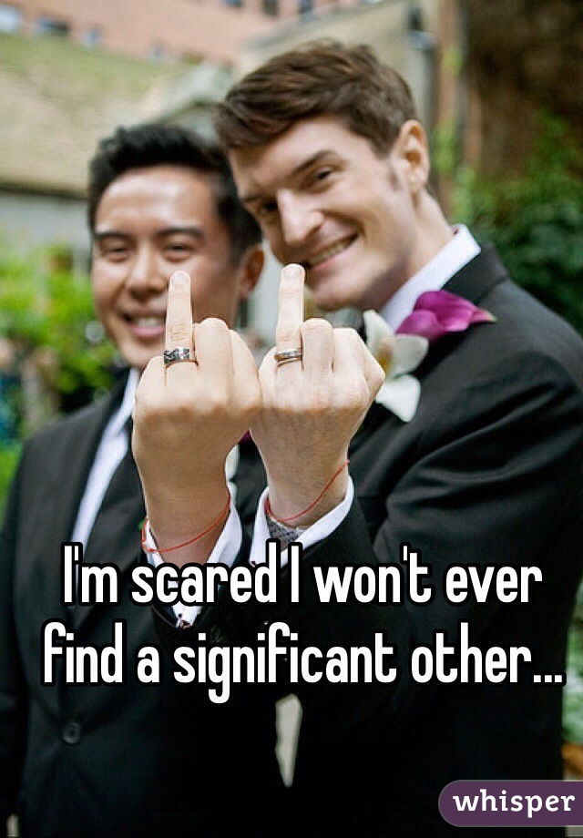 I'm scared I won't ever find a significant other...