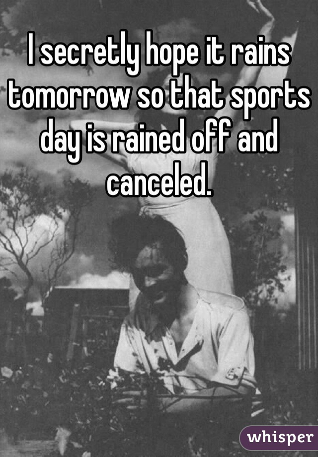 I secretly hope it rains tomorrow so that sports day is rained off and canceled.