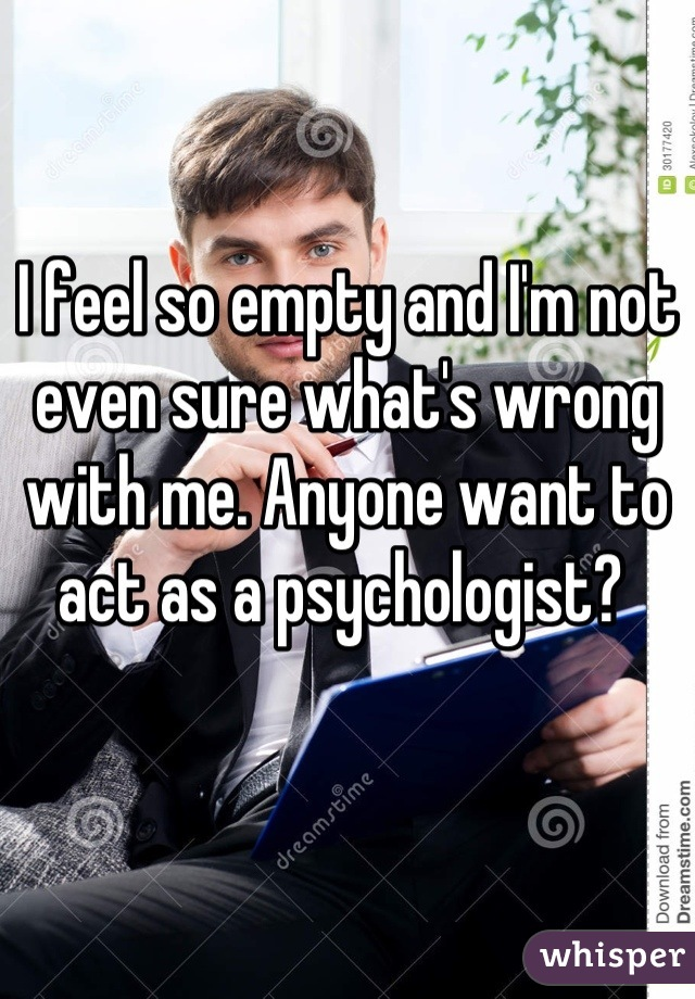I feel so empty and I'm not even sure what's wrong with me. Anyone want to act as a psychologist?
