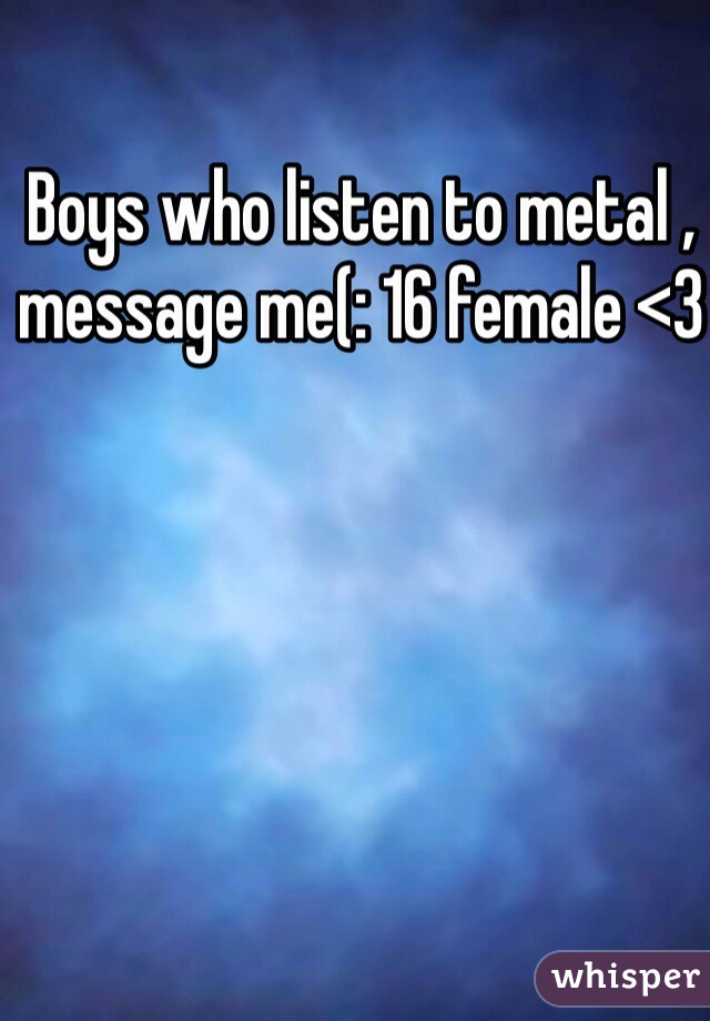 Boys who listen to metal , message me(: 16 female <3
