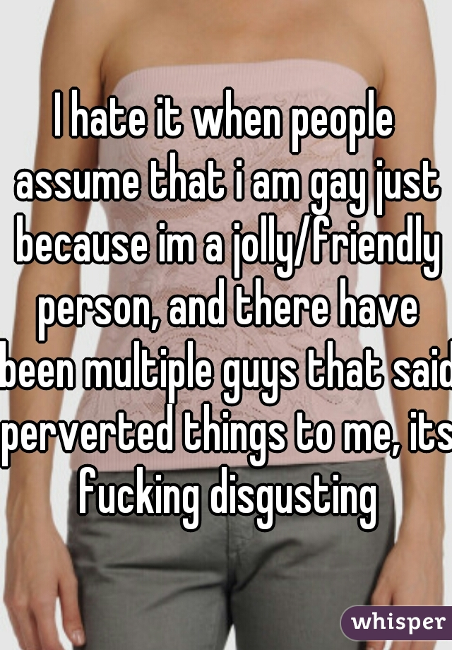 I hate it when people assume that i am gay just because im a jolly/friendly person, and there have been multiple guys that said perverted things to me, its fucking disgusting