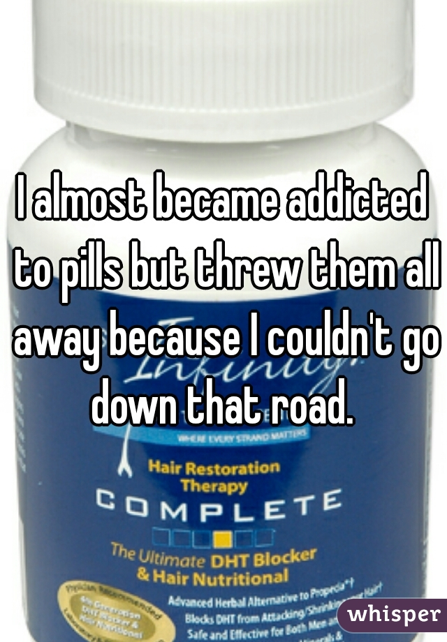 I almost became addicted to pills but threw them all away because I couldn't go down that road.