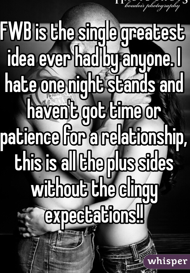 FWB is the single greatest idea ever had by anyone. I hate one night stands and haven't got time or patience for a relationship, this is all the plus sides without the clingy expectations!!