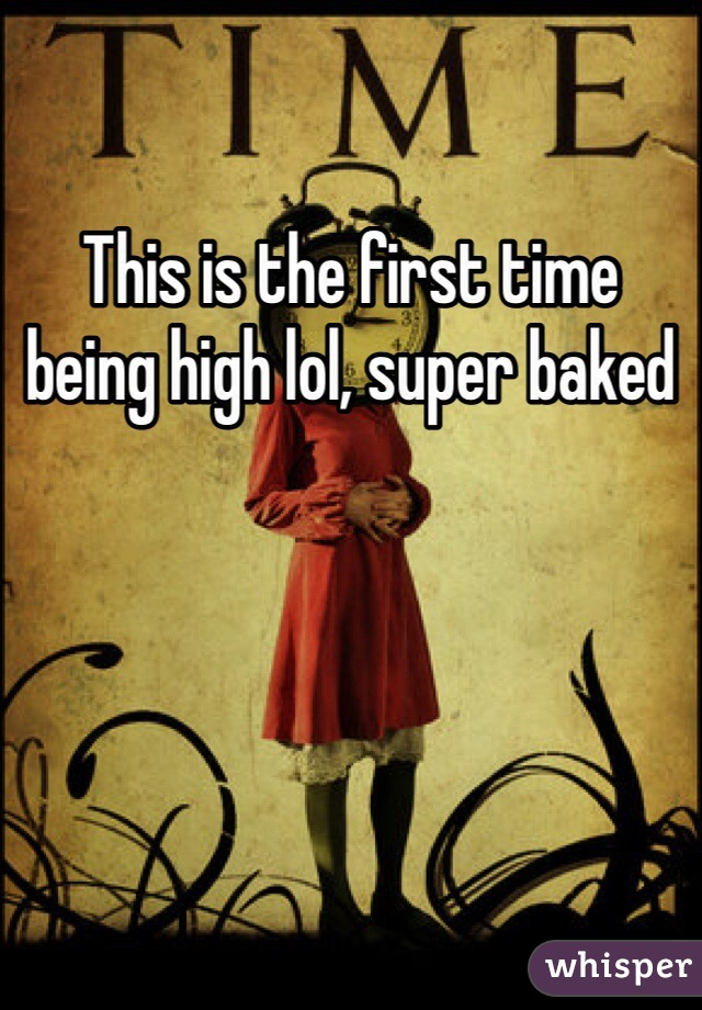 This is the first time being high lol, super baked
