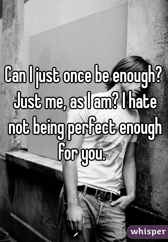 Can I just once be enough? Just me, as I am? I hate not being perfect enough for you.