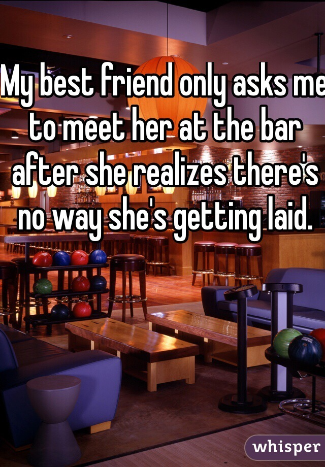 My best friend only asks me to meet her at the bar after she realizes there's no way she's getting laid.