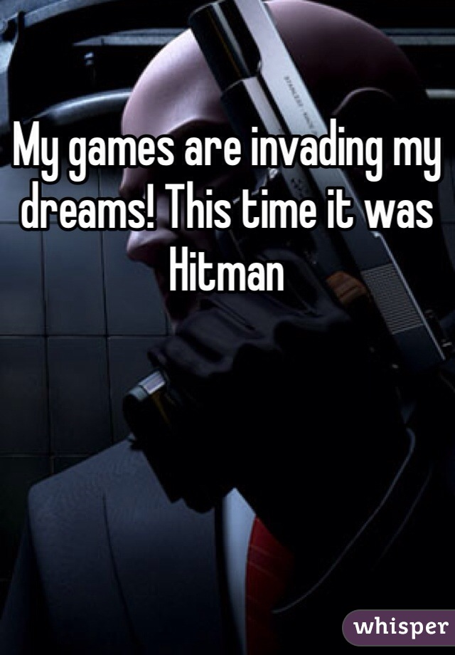 My games are invading my dreams! This time it was Hitman