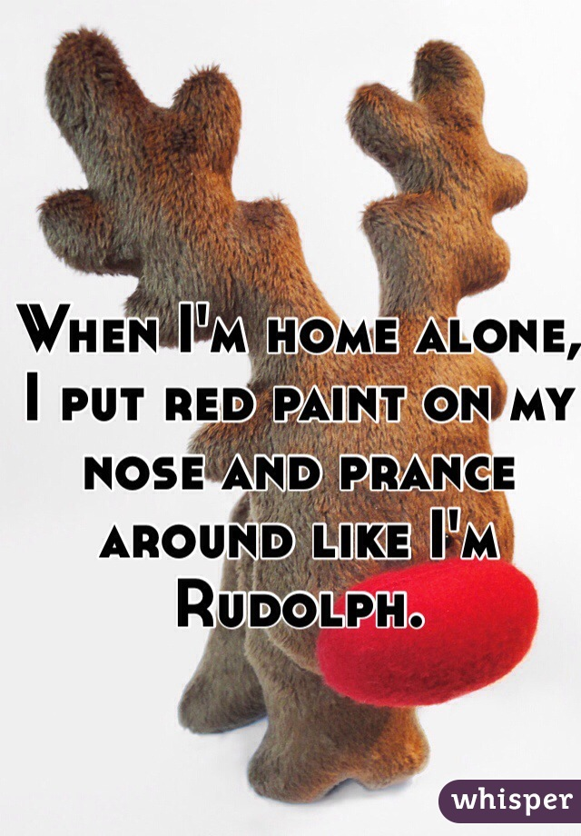 When I'm home alone, I put red paint on my nose and prance around like I'm Rudolph.