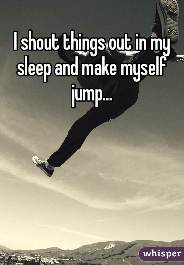 I shout things out in my sleep and make myself jump...