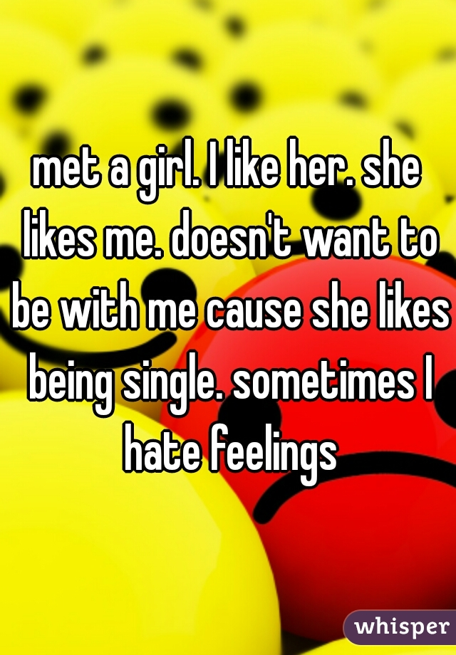 met a girl. I like her. she likes me. doesn't want to be with me cause she likes being single. sometimes I hate feelings