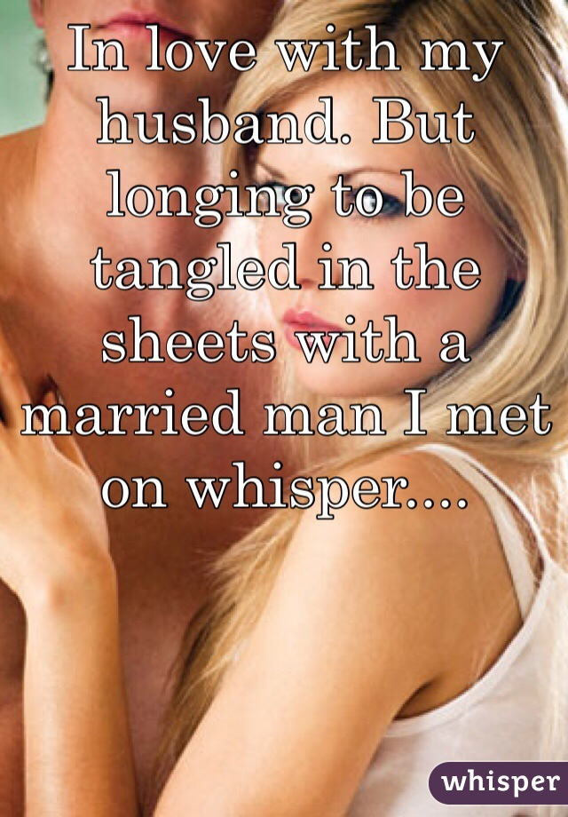 In love with my husband. But longing to be tangled in the sheets with a married man I met on whisper....