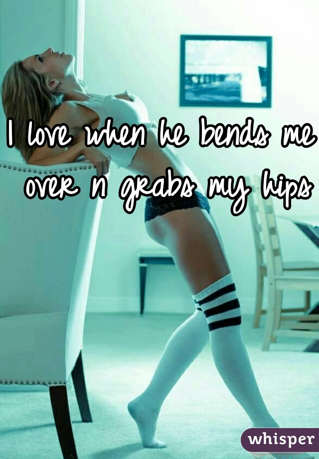 I love when he bends me over n grabs my hips