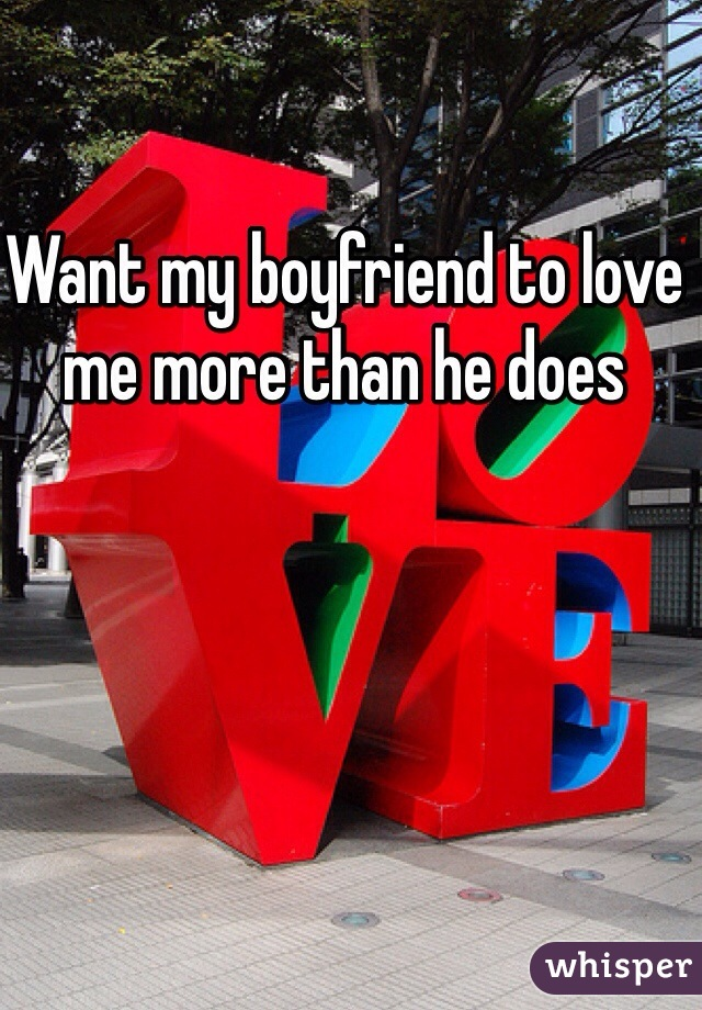 Want my boyfriend to love me more than he does